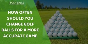How Often Should You Change Golf Balls For a More Accurate Game?