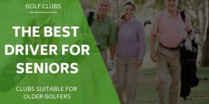 The 5 Best Drivers For Seniors and Older Golfers – Reviewed & Compared