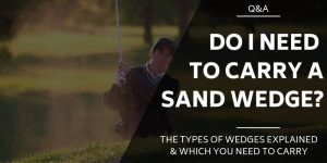 Golf Wedges Explained - Do You Need To Carry A Sand Wedge?
