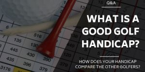 What is a Good Golf Handicap? [HOW DO YOU COMPARE?]