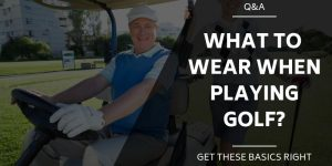 What To Wear Golfing – The Dos and Do Nots on The Course