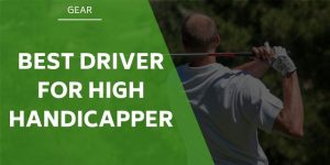 The Best Driver For High Handicapper in 2020 [MUST READ]