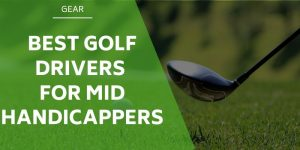 The 5 Best Golf Drivers For Mid Handicappers [MUST READ]