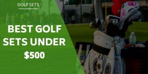 Best Golf Sets Under $500 – How To Choose With a Budget
