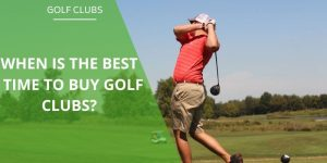 When Is The Best Time To Buy Golf Clubs? Newbie, Upgrade or Game Improvement