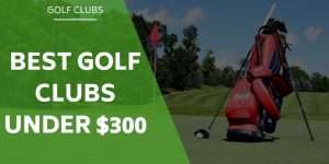 Best Golf Sets Under $300 – Finding The Best Clubs For Your Budget