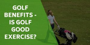 The Health Benefits of Golf – Is Golf Good Exercise?