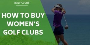 How to Buy Women's Golf Clubs -From A Female Golfers Perspective