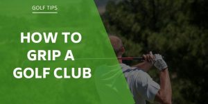 How To Grip a Golf Club – A Visual Guide & 3 Different Grip Options
