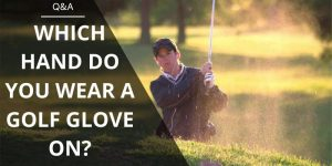 Which Hand Do You Wear A Golf Glove On? Are You Wearing It Right?