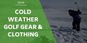 Cold Weather Golf Gear and Clothing – What You Need This Winter
