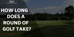 How Long Does A Round Of Golf Take? Know Your Game