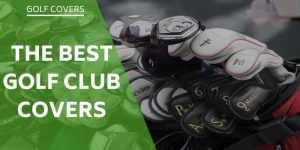 The Best Golf Club Covers To Protect Your Gear – Why You Need Them