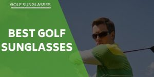 The Best Sunglasses For Golf – There's More To It Than You Think