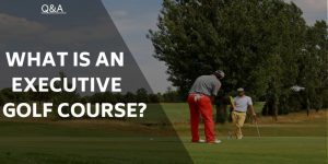 What is an Executive Golf Course? And Who Can Play One?