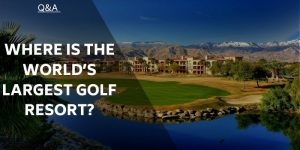 Where is the World's Largest Golf Resort? (Hint…It's Not in The US)