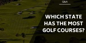 Which State Has the Most Golf Courses? A Golfers Paradise…!