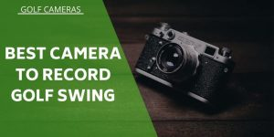 The 5 Best Camera's To Record Your Golf Swing & Improve Your Game