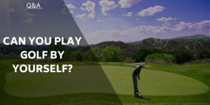Going Solo – Can You Play Golf by Yourself and Should You?