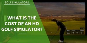 What is The Cost of an HD Golf Simulator? Are They Affordable For The Average Golfer?