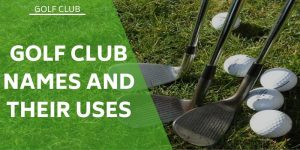 The Types of Golf Clubs, Their Names and Uses: Beginners Guide