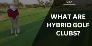 What Are Hybrid Golf Clubs & How Do They Differ?