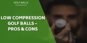 Low Compression Golf Balls – And The Pros & Cons of Using Them