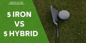 5 Iron vs 5 Hybrid – What's The Difference?