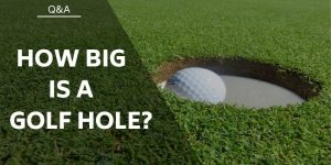 How Big is a Golf Hole and Are They All The Same? (Width and Depth Sizes)