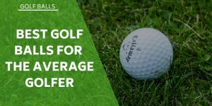 8 of The Best Golf Balls ForThe Average Golfer – Which Come Out On Top?