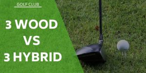 The 3 Wood vs 3 Hybrid – What's The Difference and Which To Use