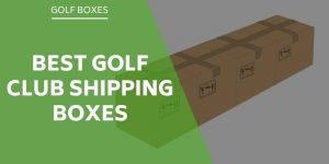 Best Golf Club Shipping Boxes For Selling Clubs Or For Travel
