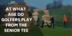 At What Age Do Golfers Play From The Senior Tee?