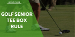 What Are The Golf Senior Tee Box Rules?
