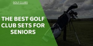 The Best Golf Club Sets for Seniors and Older Players