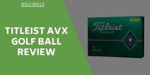 Titleist AVX Golf Ball Review – How Do These Balls Stack Up?