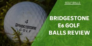 Bridgestone E6 Golf Balls Review – will this ball suit all your needs?