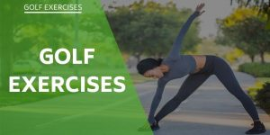 Golf Exercises-Swing Stronger And Achieve The Maximum Distance