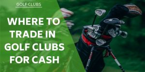 Where to Trade in Golf Clubs for Cash – Top 5 Options For Your Old Sticks