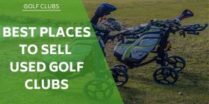 Where Are The Best Places to Sell Used Golf Clubs?
