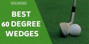 Best 60-Degree Wedge – Our Top 5 Ranked & Reviewed