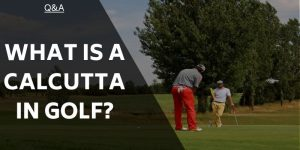 What is a Calcutta in Golf? Golfing Terms Explained For Everyone