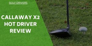 Callaway X2 Hot Driver Review – Increase Your Distance With This Driver