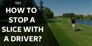 How to Stop a Slice With a Driver – Eliminate The Dreaded Shot!