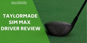 TaylorMade SIM Max Driver Review – All You Need To Know