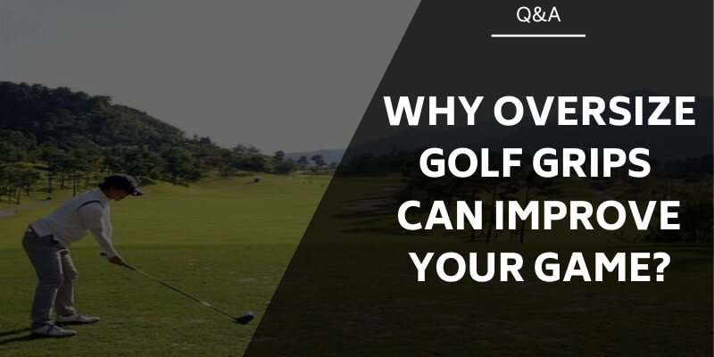Why Oversize Golf Grips Can Improve Your Game