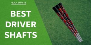 The 8 Best Driver Shafts Available For 2021! Reviewed For You!