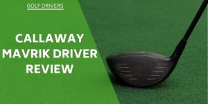 Callaway Mavrik Driver Review – Is This A Driver To Consider?