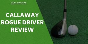 Callaway Rogue Driver Review – Is It Better Than Its Predecessor?