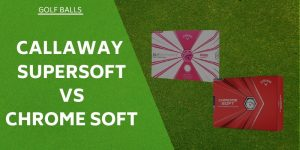 Callaway Supersoft vs Chrome Soft – Tried & Tested For You